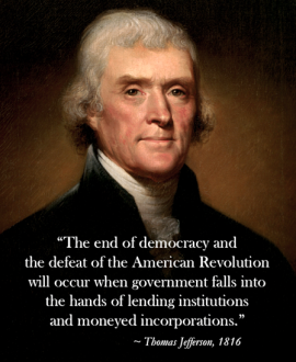 "The end of democracy and the defeat of the American Revolution will occur when government falls into the hands of lending institutions and moneyed incorporations."" - Thomas Jefferson 1816"